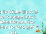 Read  Dying to Wake Up A Doctors Voyage into the Afterlife and the Wisdom He Brought Back 931de6d2