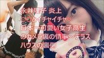永井理子 炎上 ○○とイチャイチャ♡日本一可愛い女子高生のカメラ裏の情事~テラスハウスの裏側