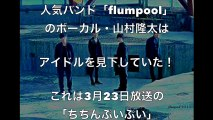 【flumpool】山村隆太、アイドルを見下した【ごう慢発言】に【非難の嵐】