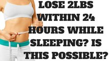Lose Weight While Sleeping - Lose 2lbs Within 24 Hours while sleeping? Is This Possible?
