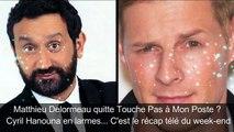 Matthieu Delormeau quitte TPMP  Cyril Hanouna en larmes... C est le récap télé du week-end