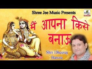 Main Apna Kise Banau ॥ मैं अपना किसे बनाऊ ॥ Bhakti Bhajan    By Shri Dheeraj Bawra
