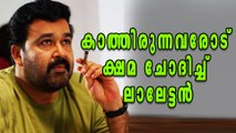 Mohanlal Apologises To Fans | Filmibeat Malayalam