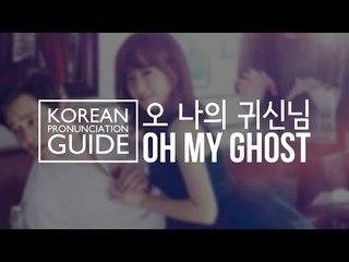 Korean Pronunciation Guide - Oh My Ghost (오 나의 귀신님)