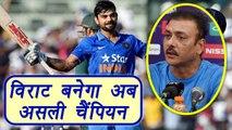 Virat Kohli अब बनेगा असली Champion : Ravi Shastri  वनइंडिया हिंदी
