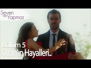 Ozan'ın hayalleri - Seven Ne Yapmaz 5. Bölüm