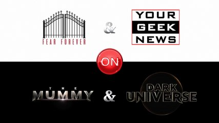 Your Geek News & Fear Forever on Dark Universe & The Mummy