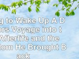 Read  Dying to Wake Up A Doctors Voyage into the Afterlife and the Wisdom He Brought Back e14a659d