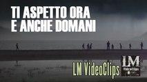 TI ASPETTO ORA E ANCHE DOMANI   (LM VideoClips)