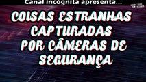 COISAS ESTRANHAS E ASSUSTADORAS CAPTURADAS POR CÂMERAS