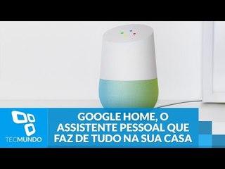 Google Home, o assistente pessoal que te ouve e faz de tudo na sua casa