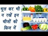 Foods you should not refrigerate | भूल कर भी न रखें इन ची़जों को फ्रिज में। BoldSky