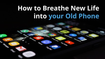 How to Breathe New Life into your Old Phone
