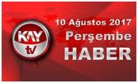 10 Ağustos 2017 Kay Tv Haber
