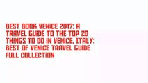 Best Book Venice 2017: A Travel Guide to the Top 20 Things to Do in Venice, Italy: Best of Venice Travel Guide Full Collection