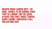 Review Book Lisbon 2017 : 20 Cool Things to do during your Trip to Lisbon: Top 20 Local Places You Can't Miss! (Travel Guide Lisbon- Portugal) Full Collection 2017