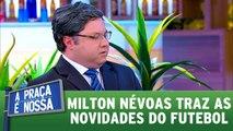Milton Névoas traz as novidades do futebol