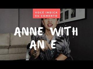 VOCÊ INDICA, EU COMENTO: Anne with an E