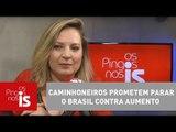 Joice: Caminhoneiros prometem parar o Brasil contra aumento de combustíveis