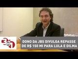 Dono da JBS divulga repasse de R$ 150 mi para Lula e Dilma Rousseff