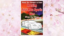 Download PDF How to Draw a Car : Drawing Fast Race Sports Cars Step by Step: Draw Cars like Ferrari,Buggati, Aston Martin & More for Beginners (How to Draw Cars Book) (Volume 1) FREE
