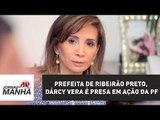 Prefeita de Ribeirão Preto, Dárcy Vera é presa em ação da PF | Jornal da Manhã