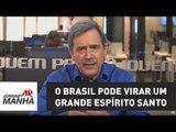O Brasil pode virar um grande Espírito Santo | Marco Antonio Villa