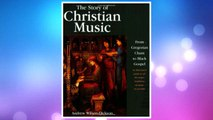 Download PDF The Story of Christian Music: from Gregorian Chant to Black Gospel, an Authoritative Illustrated Guide to All the Major Traditions of Music for Worship FREE