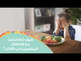 نصائح للتعامل مع الأطفال المتعبين في الأكل بعمر السنتين | Tips For Picky Eater  Kids