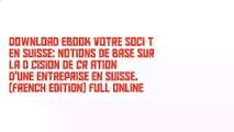 Download Ebook Votre société en Suisse: Notions de base sur la décision de création d'une entreprise en Suisse. (French Edition) Full Online
