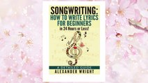 Download PDF How to write a song: How to Write Lyrics for Beginners in 24 Hours or Less!: A Detailed Guide ((Songwriting, Writing better lyrics, Writing melodies, Songwriting exercises Book 3)) FREE