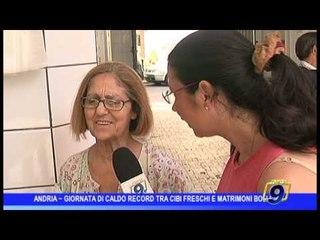 Andria  | Caldo da record: tra cibi freschi e matrimoni bollenti