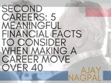 Second Careers: 5 Meaningful Financial Facts To Consider When Making A Career Move Over 40   Ajay Nagpal