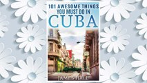 Download PDF Cuba: 101 Awesome Things You Must Do in Cuba.: Cuba Travel Guide to the Best of Everything: Havana, Salsa Music, Mojitos and so much more. The True ... All You Need To Know About the Cuba. FREE