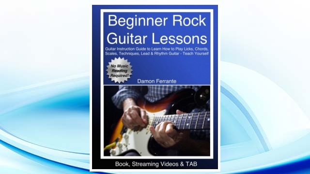 Download PDF Beginner Rock Guitar Lessons: Guitar Instruction Guide to Learn How to Play Licks, Chords, Scales, Techniques, Lead & Rhythm Guitar – Teach Yourself (Book, Streaming Videos & TAB) FREE
