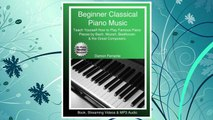 Download PDF Beginner Classical Piano Music: Teach Yourself How to Play Famous Piano Pieces by Bach, Mozart, Beethoven & the Great Composers (Book, Streaming Videos & MP3 Audio) FREE