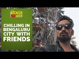 002 CHILLING IN BENGALURU CITY WITH FRIENDS | The MAD NoMAD EP.019 | WIDE LENS