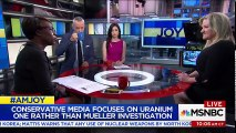 Uranium One Story: 100% Fake News Weaponized Against Hillary Clinton | AM Joy | MSNBC