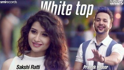 White Top | Sakshi Ratti | Prateek Kapoor | Psychedelic | Full Song | Latest New Punjabi Song 2017