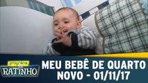 Meu Bebê de Quarto Novo - 01.11.17 - Completo