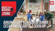 Banjir Kedah: Kerosakan banjir cecah RM500,000 di 2 sekolah