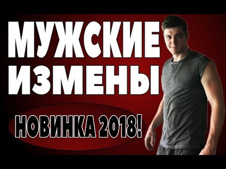 ПРЕМЬЕРА 2018 НАКРЫЛА ВСЕХ [ МУЖСКИЕ ИЗМЕНЫ ] Русские мелодрамы 2018 новинки, фильмы 2018 HD  russki