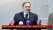 """Orman ve Su İşleri Bakanı Veysel Eroğlu: """"Orman ve Su İşleri Bakanlığı'nın Şuana Kadar İstanbul'da..."""