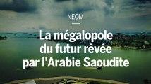 NEOM : la mégalopole du futur rêvée par l'Arabie Saoudite