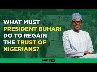 What must President Buhari do to regain the trust of Nigerians?