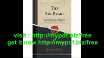 The Air-Brake A Practical Presentation of the Modern Developments of the Air-Brake for Steam and Electric Railroad...