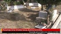 Mezarlığa Girip Ortalığı Savaş Alanına Çevirdiler