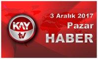 3 Aralık 2017 Kay Tv Haber