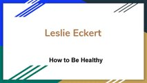 Leslie Eckert - How to Be Healthy
