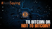 #JUSTSAYING: To Bitcoin or not to Bitcoin?